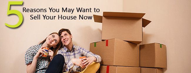 """Go Ahead, Make Me Move!"" Five Reasons You May Want to Sell Your Home Today"