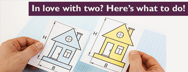 """Found Two Perfect Homes? A """"How to"""" Guide to Choose the One for You"""